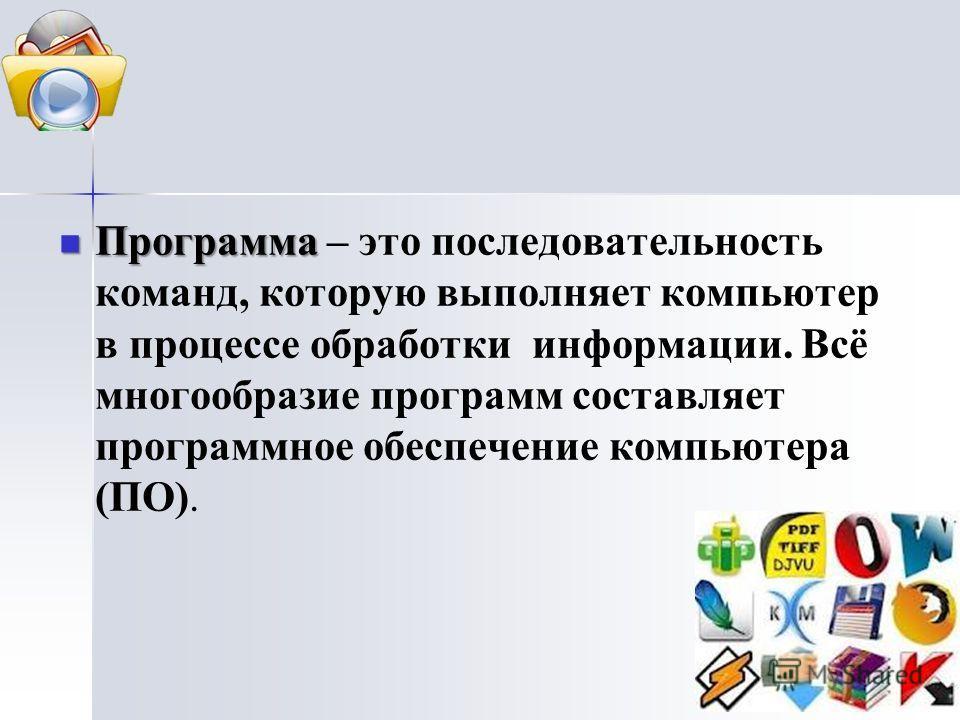 Программа Программа – это последовательность команд, которую выполняет компьютер в процессе обработки информации. Всё многообразие программ составляет программное обеспечение компьютера (ПО).