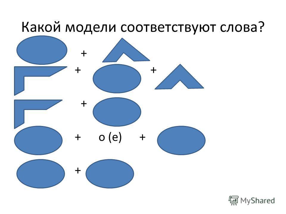 Какой модели соответствуют слова? + + + + + о (е) + +