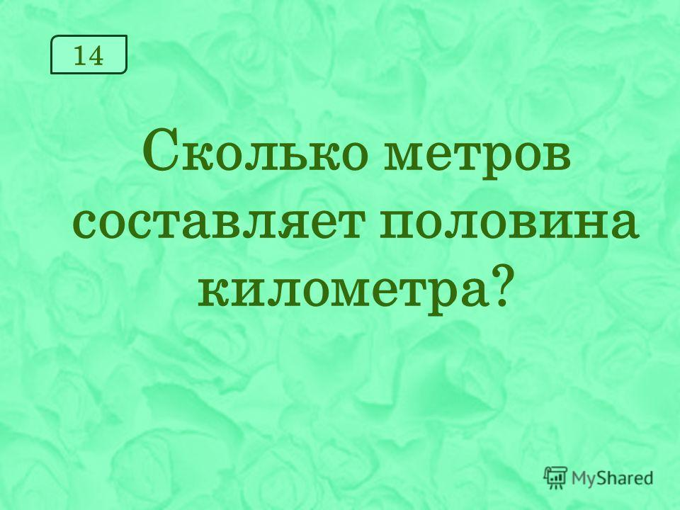 14 Сколько метров составляет половина километра?