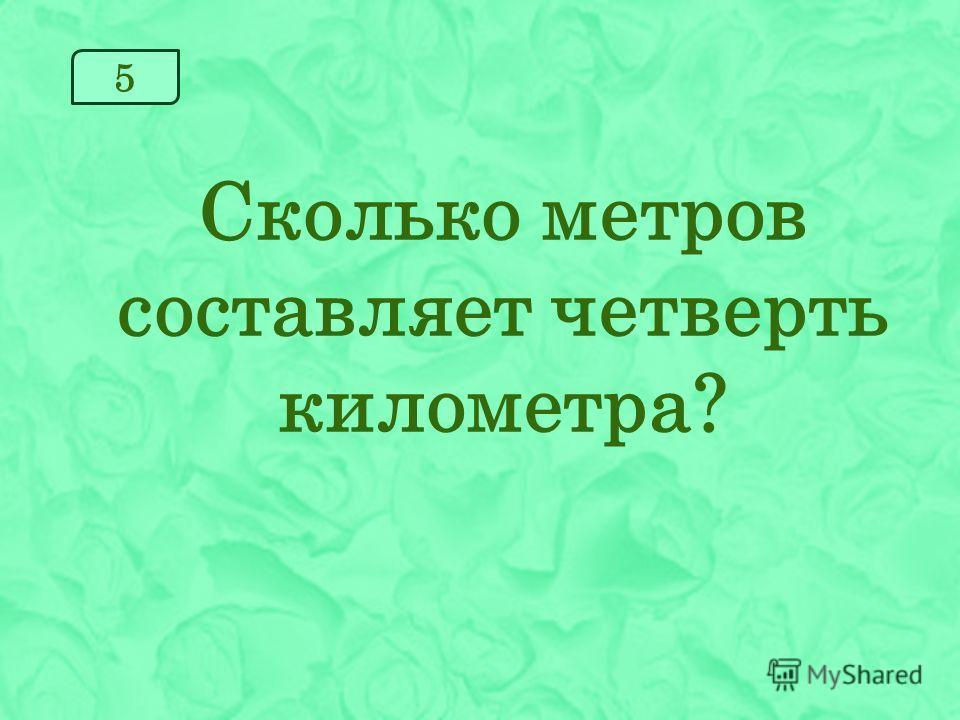 5 Сколько метров составляет четверть километра?
