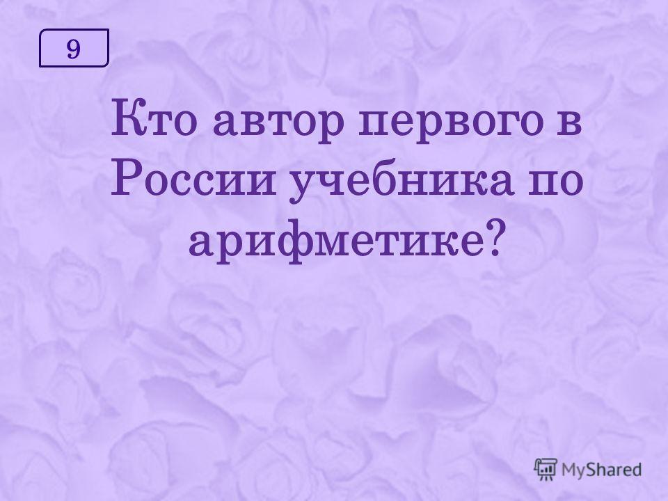 9 Кто автор первого в России учебника по арифметике?