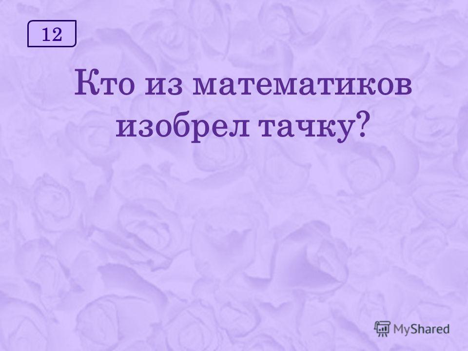 12 Кто из математиков изобрел тачку?