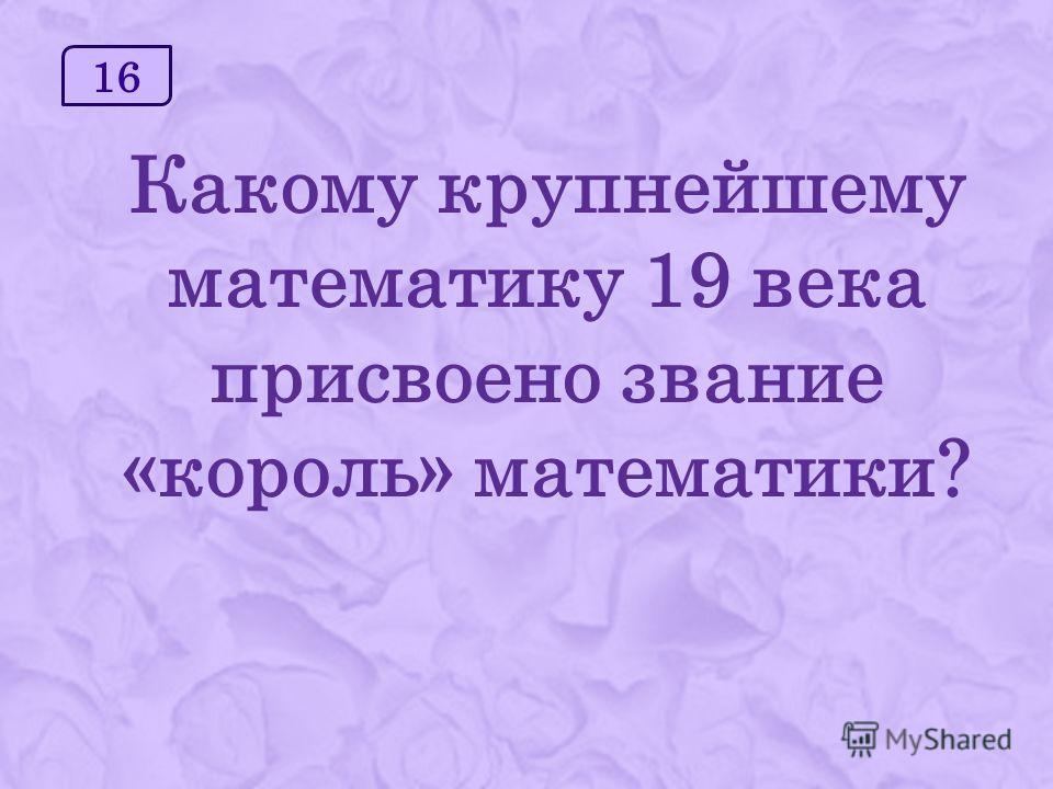 16 Какому крупнейшему математику 19 века присвоено звание «король» математики?