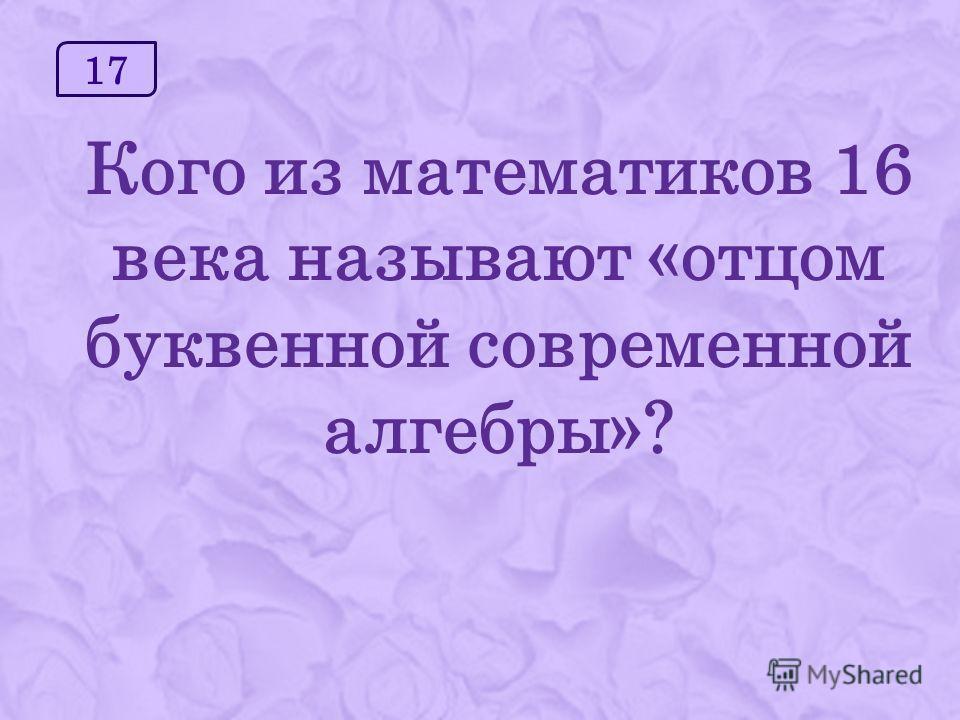 17 Кого из математиков 16 века называют «отцом буквенной современной алгебры»?