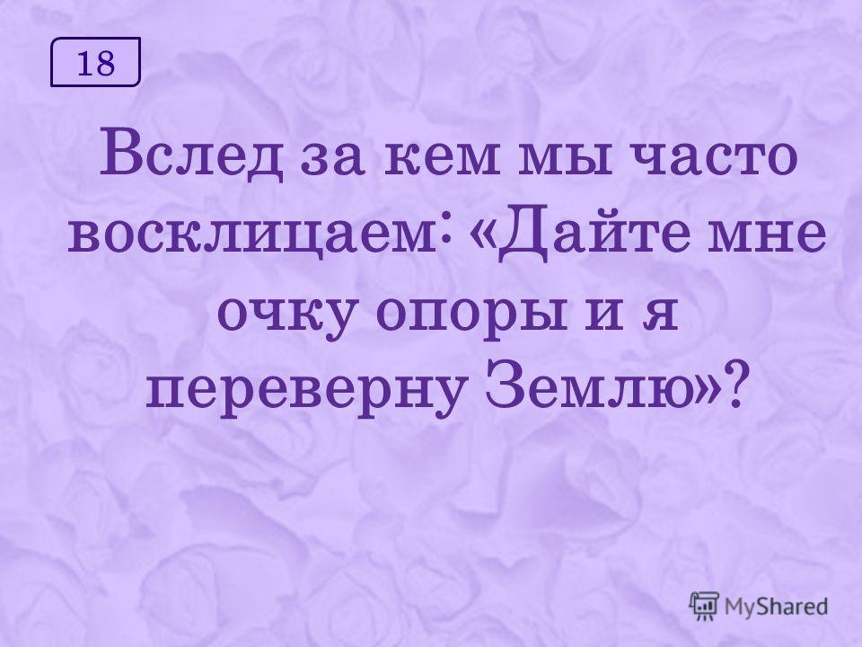18 Вслед за кем мы часто восклицаем: «Дайте мне очку опоры и я переверну Землю»?