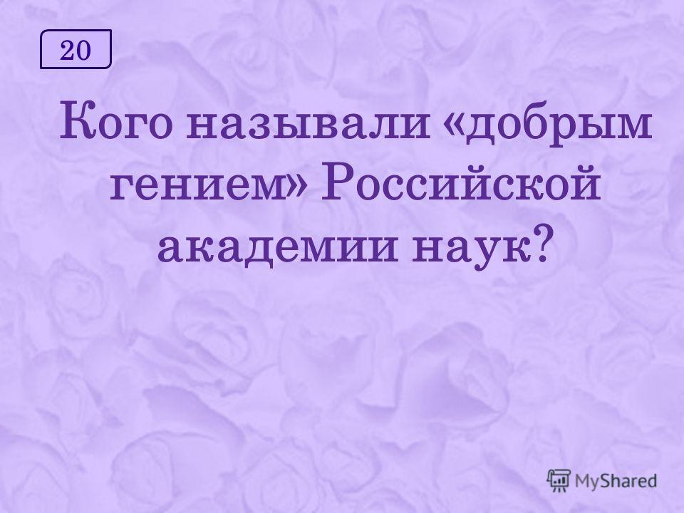 20 Кого называли «добрым гением» Российской академии наук?