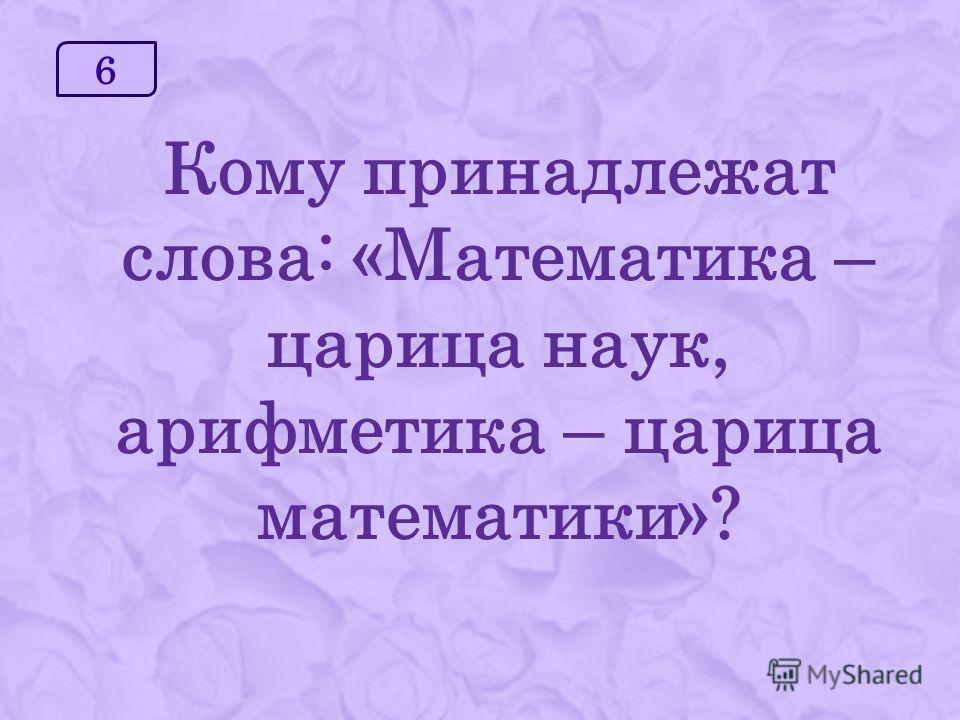 6 Кому принадлежат слова: «Математика – царица наук, арифметика – царица математики»?