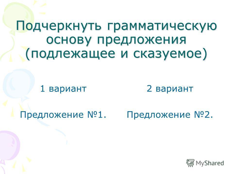 Подчеркнуть грамматическую основу предложения (подлежащее и сказуемое) 1 вариант Предложение 1. 2 вариант Предложение 2.