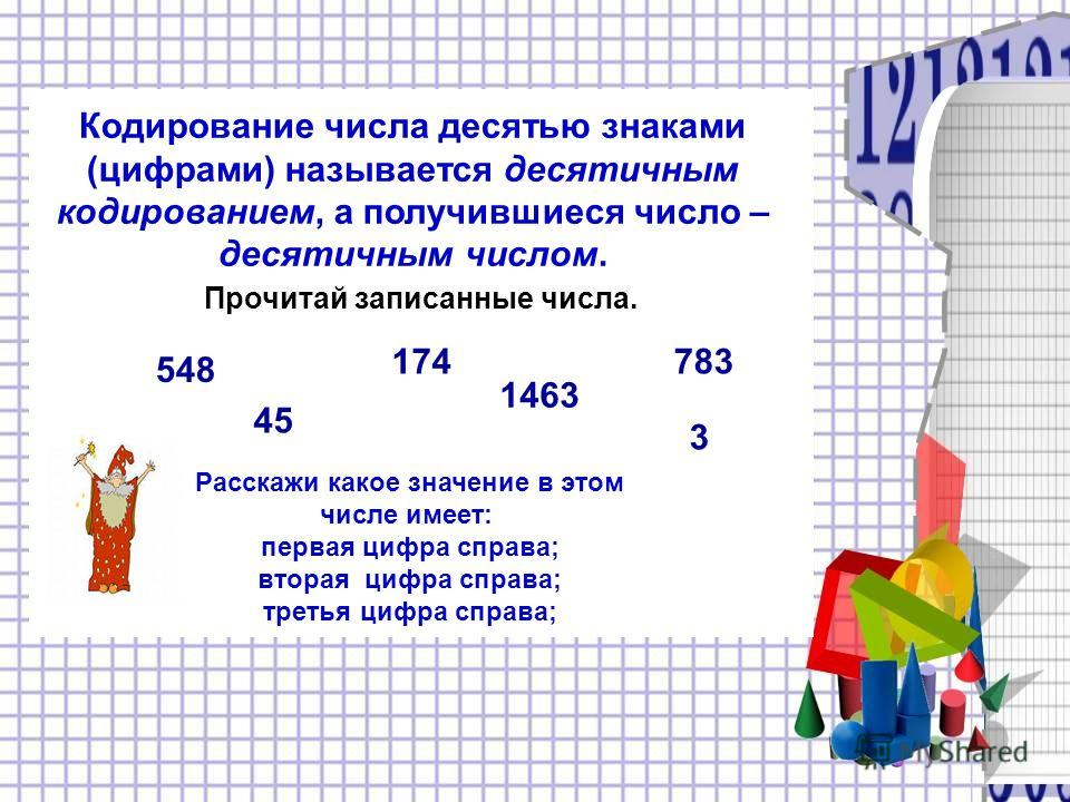 Кодирование числа десятью знаками (цифрами) называется десятичным кодированием, а получившиеся число – десятичным числом. 548 174783 45 3 1463 Прочитай записанные числа. Расскажи какое значение в этом числе имеет: первая цифра справа; вторая цифра сп