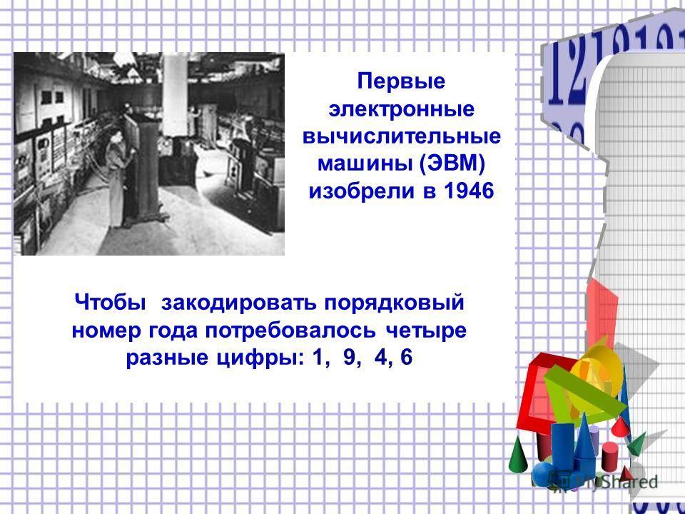 году Первые электронные вычислительные машины (ЭВМ) изобрели в 1946 Чтобы закодировать порядковый номер года потребовалось четыре разные цифры: 1, 9, 4, 6