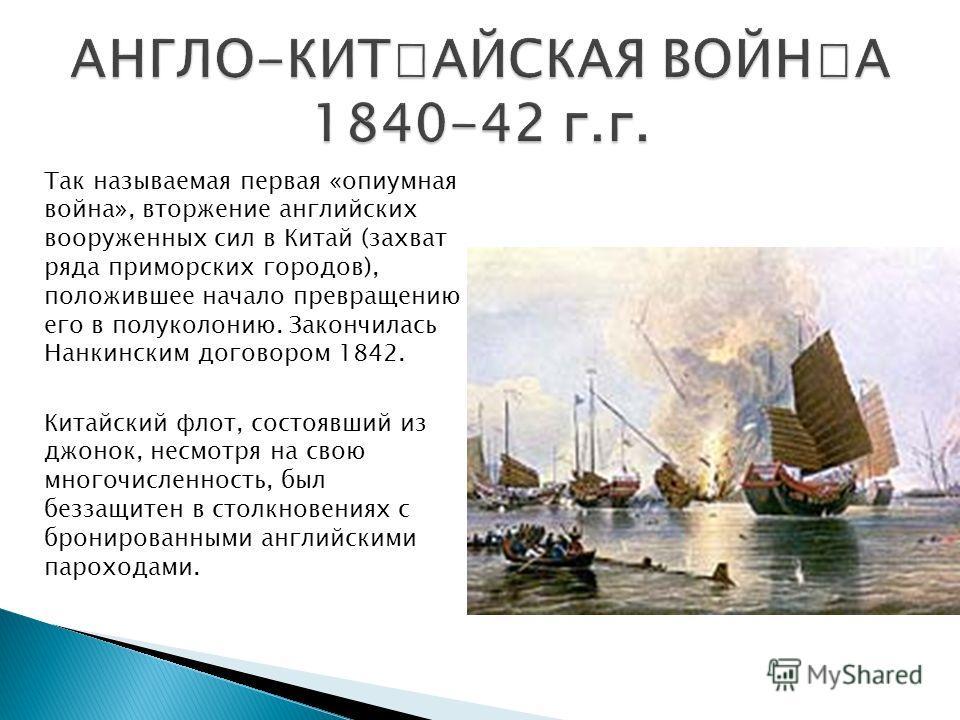 Так называемая первая «опиумная война», вторжение английских вооруженных сил в Китай (захват ряда приморских городов), положившее начало превращению его в полуколонию. Закончилась Нанкинским договором 1842. Китайский флот, состоявший из джонок, несмо