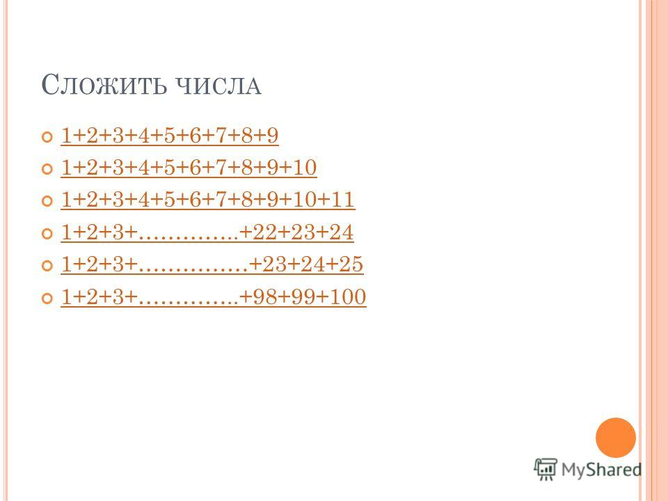 С ЛОЖИТЬ ЧИСЛА 1+2+3+4+5+6+7+8+9 1+2+3+4+5+6+7+8+9+10 1+2+3+4+5+6+7+8+9+10+11 1+2+3+…………..+22+23+24 1+2+3+……………+23+24+25 1+2+3+…………..+98+99+100