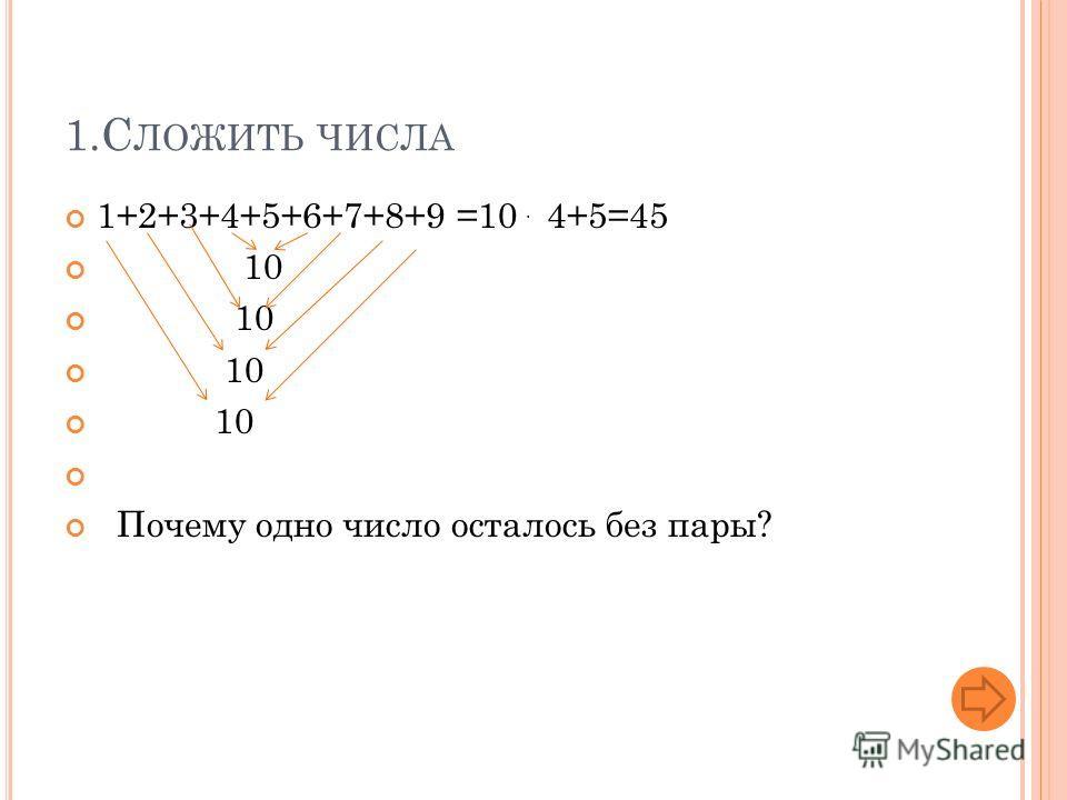 1.С ЛОЖИТЬ ЧИСЛА 1+2+3+4+5+6+7+8+9 =10 4+5=45 10 Почему одно число осталось без пары?