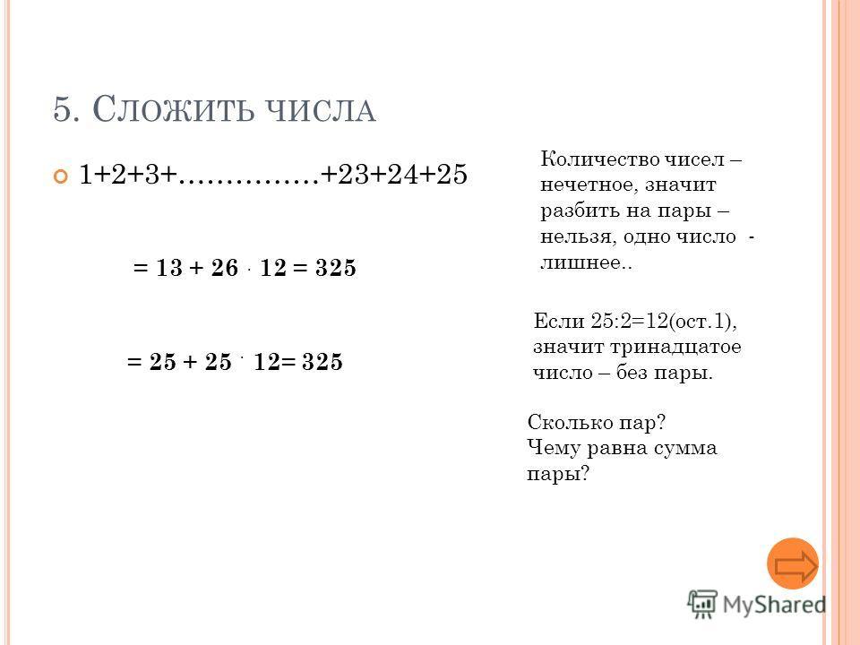 5. С ЛОЖИТЬ ЧИСЛА 1+2+3+……………+23+24+25 Количество чисел – нечетное, значит разбить на пары – нельзя, одно число - лишнее.. Если 25:2=12(ост.1), значит тринадцатое число – без пары. = 13 + 26 12 = 325 Сколько пар? Чему равна сумма пары? = 25 + 25 12=