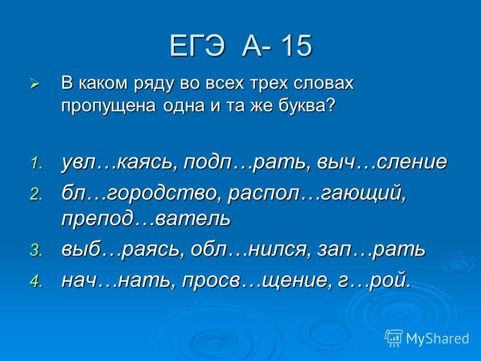 ЕГЭ А- 15 В каком ряду во всех трех словах пропущена одна и та же буква? В каком ряду во всех трех словах пропущена одна и та же буква? 1. увл…каясь, подп…рать, выч…сление 2. бл…городство, распол…гающий, препод…ватель 3. выб…раясь, обл…нился, зап…рат