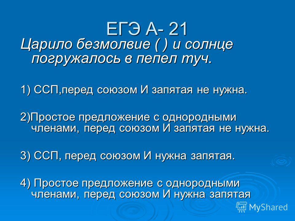 ЕГЭ А- 21 Царило безмолвие ( ) и солнце погружалось в пепел туч. 1) ССП,перед союзом И запятая не нужна. 2)Простое предложение с однородными членами, перед союзом И запятая не нужна. 3) ССП, перед союзом И нужна запятая. 4) Простое предложение с одно