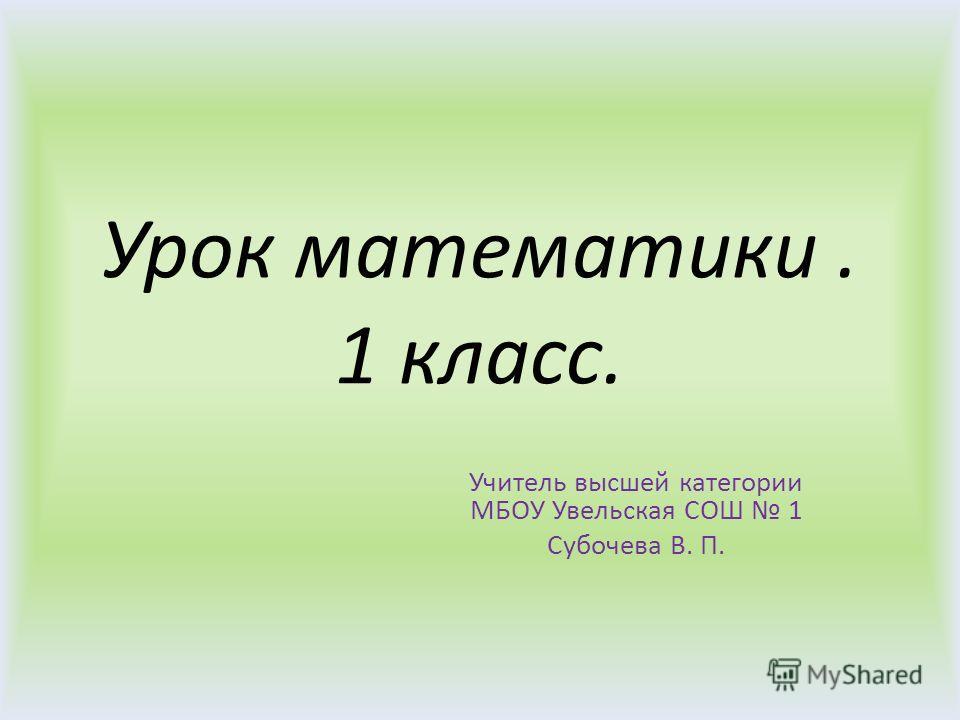 Урок математики. 1 класс. Учитель высшей категории МБОУ Увельская СОШ 1 Субочева В. П.