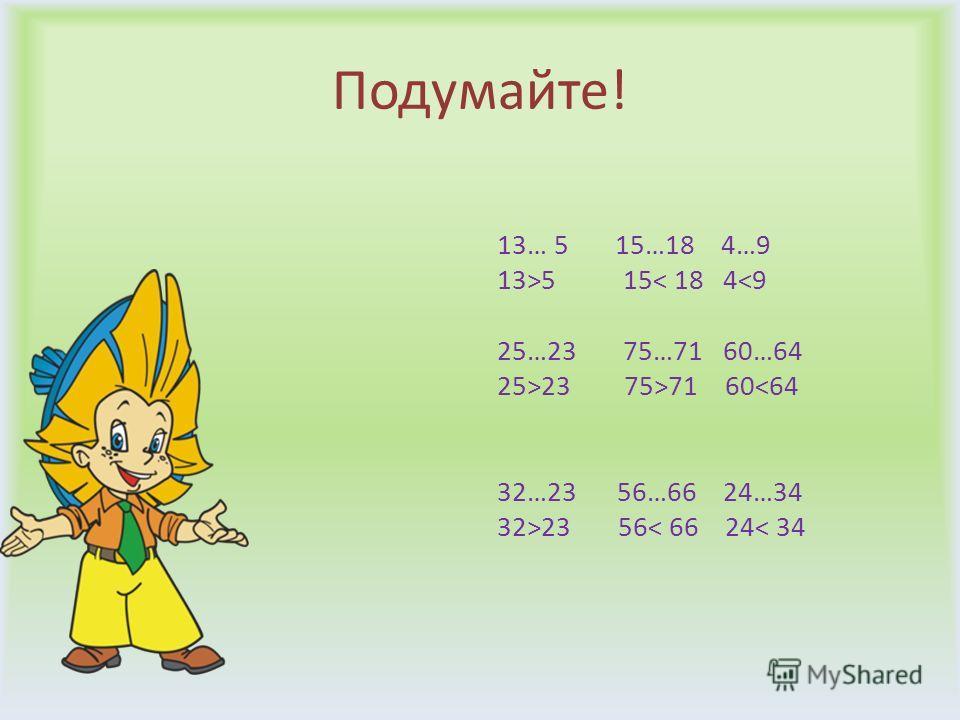 Подумайте! 13… 5 15…18 4…9 13>5 15< 18 423 75>71 6023 56< 66 24< 34
