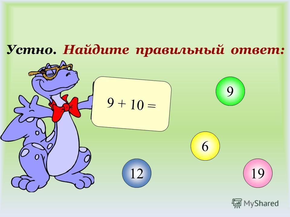 Устно. Найдите правильный ответ: 9 + 10 = 12 9 6 19