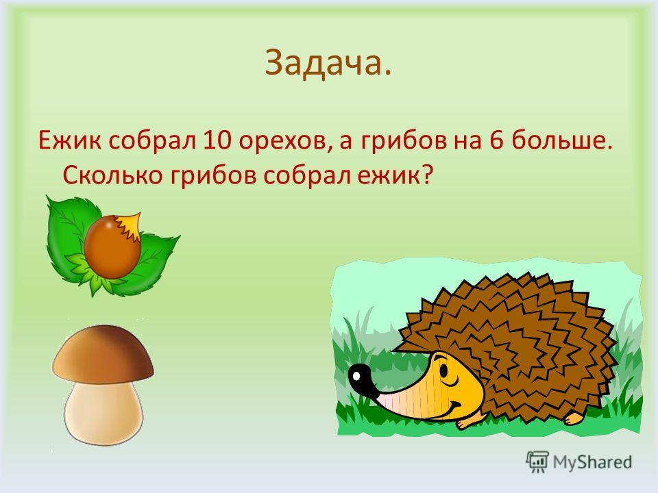 Задача. Ежик собрал 10 орехов, а грибов на 6 больше. Сколько грибов собрал ежик?