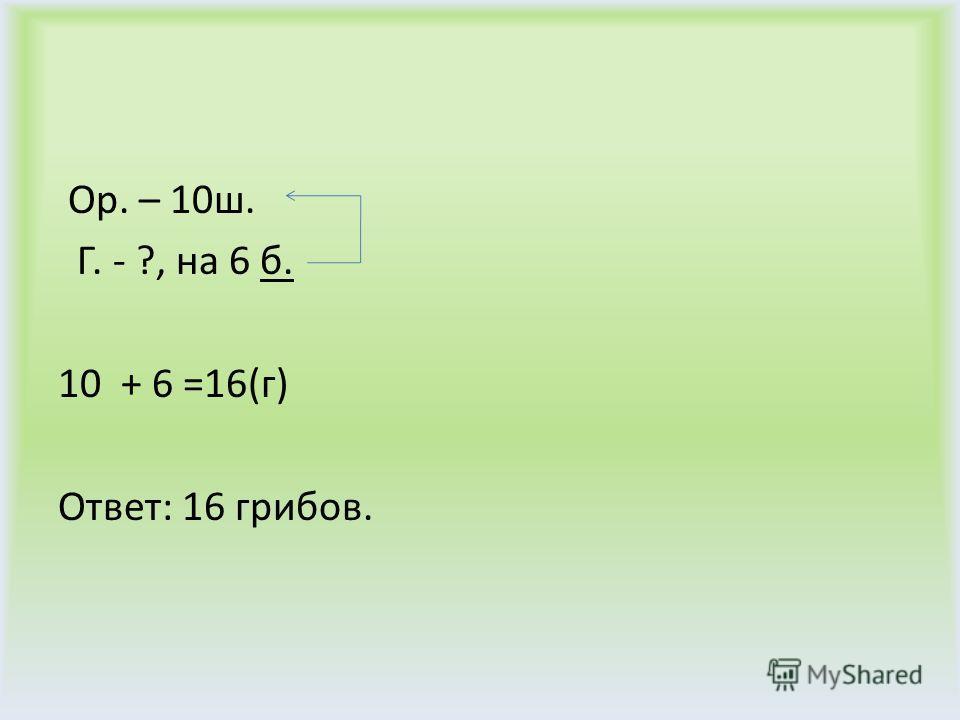 Ор. – 10ш. Г. - ?, на 6 б. 10 + 6 =16(г) Ответ: 16 грибов.