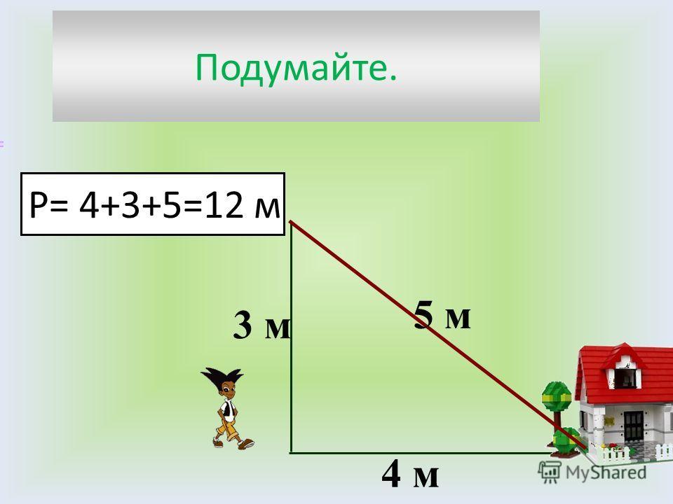 Подумайте. 4 м 3 м 5 м Р= 4+3+5=12 м