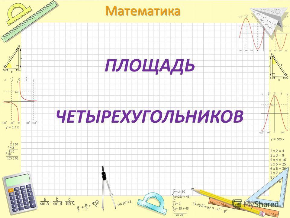 Математика ПЛОЩАДЬ ЧЕТЫРЕХУГОЛЬНИКОВ