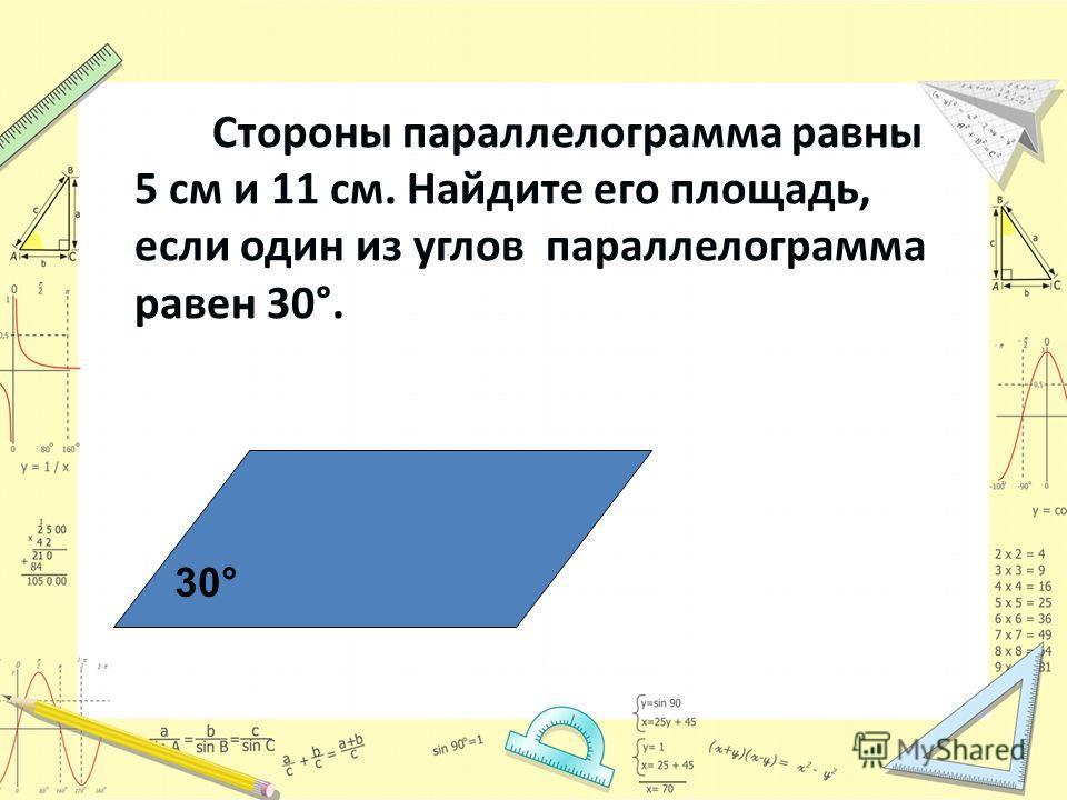 Стороны параллелограмма равны 5 см и 11 см. Найдите его площадь, если один из углов параллелограмма равен 30°. 30°