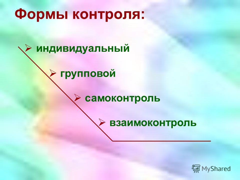 индивидуальный Формы контроля: взаимоконтроль самоконтроль групповой