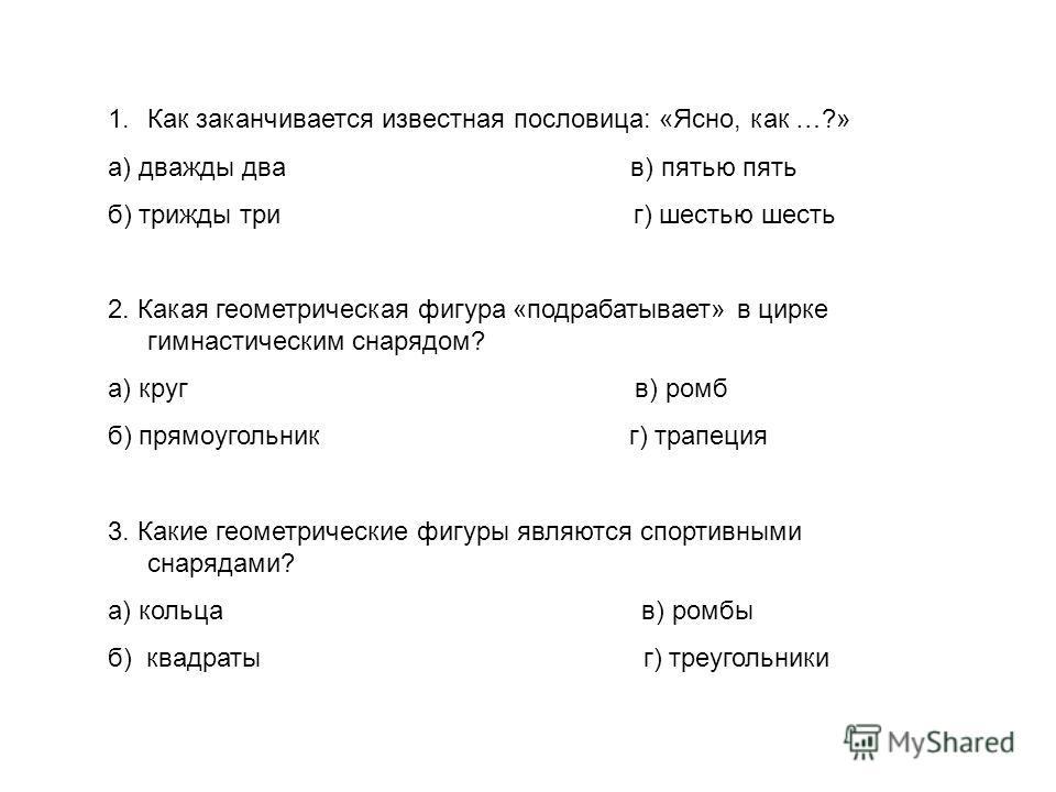 1.Как заканчивается известная пословица: «Ясно, как …?» а) дважды два в) пятью пять б) трижды три г) шестью шесть 2. Какая геометрическая фигура «подрабатывает» в цирке гимнастическим снарядом? а) круг в) ромб б) прямоугольник г) трапеция 3. Какие ге