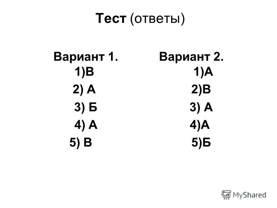 Тест (ответы) Вариант 1. Вариант 2. 1)В 1)А 2) А 2)В 3) Б 3) А 4) А 4)А 5) В 5)Б