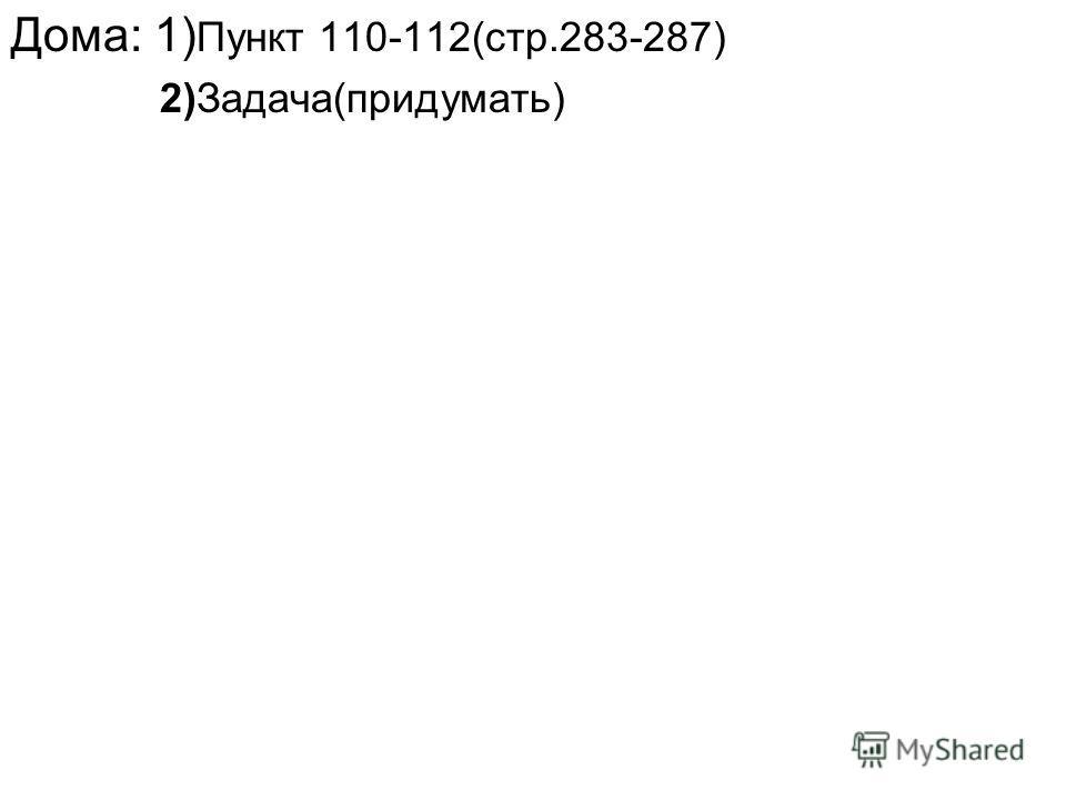 Дома: 1) Пункт 110-112(стр.283-287) 2)Задача(придумать)