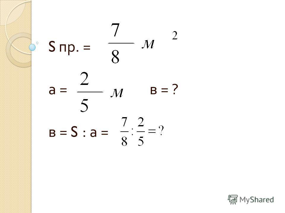 S пр. = а = в = ? в = S : а =