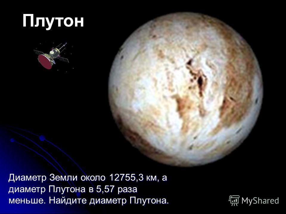 Плутон Диаметр Земли около 12755,3 км, а диаметр Плутона в 5,57 раза меньше. Найдите диаметр Плутона.