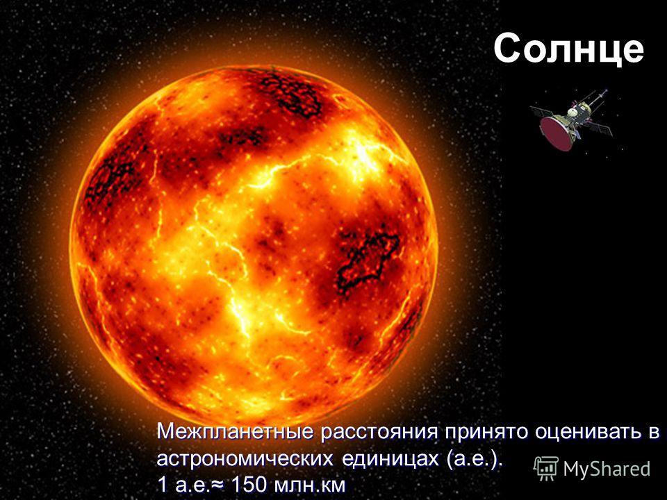 Солнце Межпланетные расстояния принято оценивать в астрономических единицах (а.е.). 1 а.е. 150 млн.км