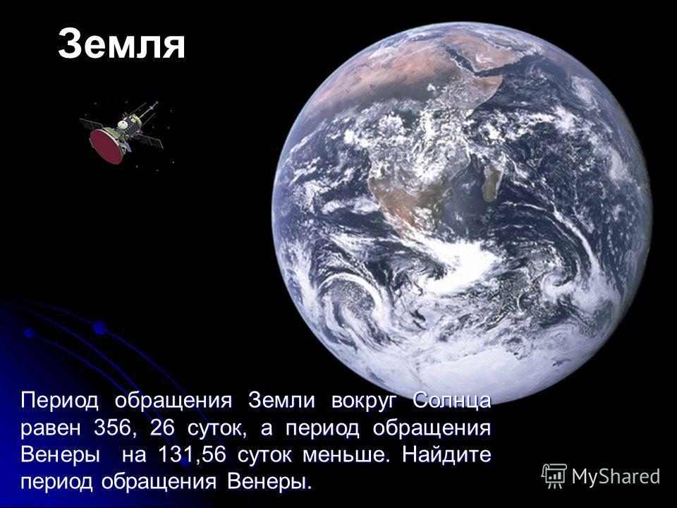 Земля Период обращения Земли вокруг Солнца равен 356, 26 суток, а период обращения Венеры на 131,56 суток меньше. Найдите период обращения Венеры.