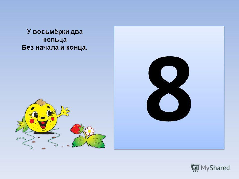 8 8 У восьмёрки два кольца Без начала и конца.