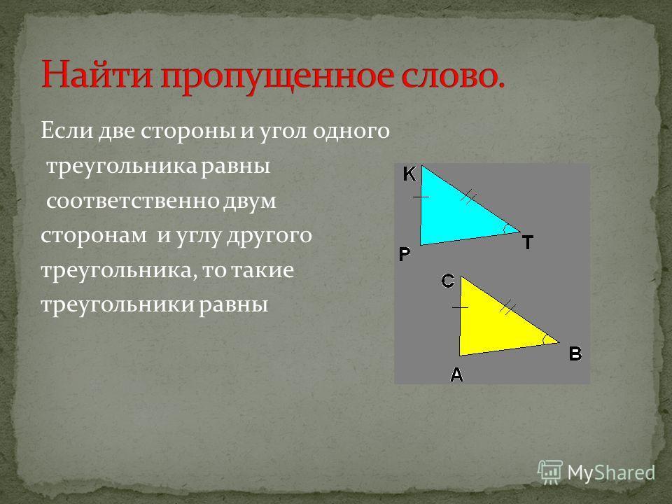 Если две стороны и угол одного треугольника равны соответственно двум сторонам и углу другого треугольника, то такие треугольники равны