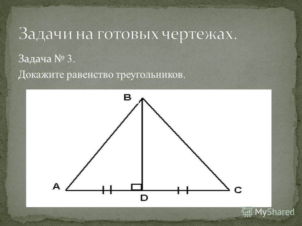 Задача 3. Докажите равенство треугольников.