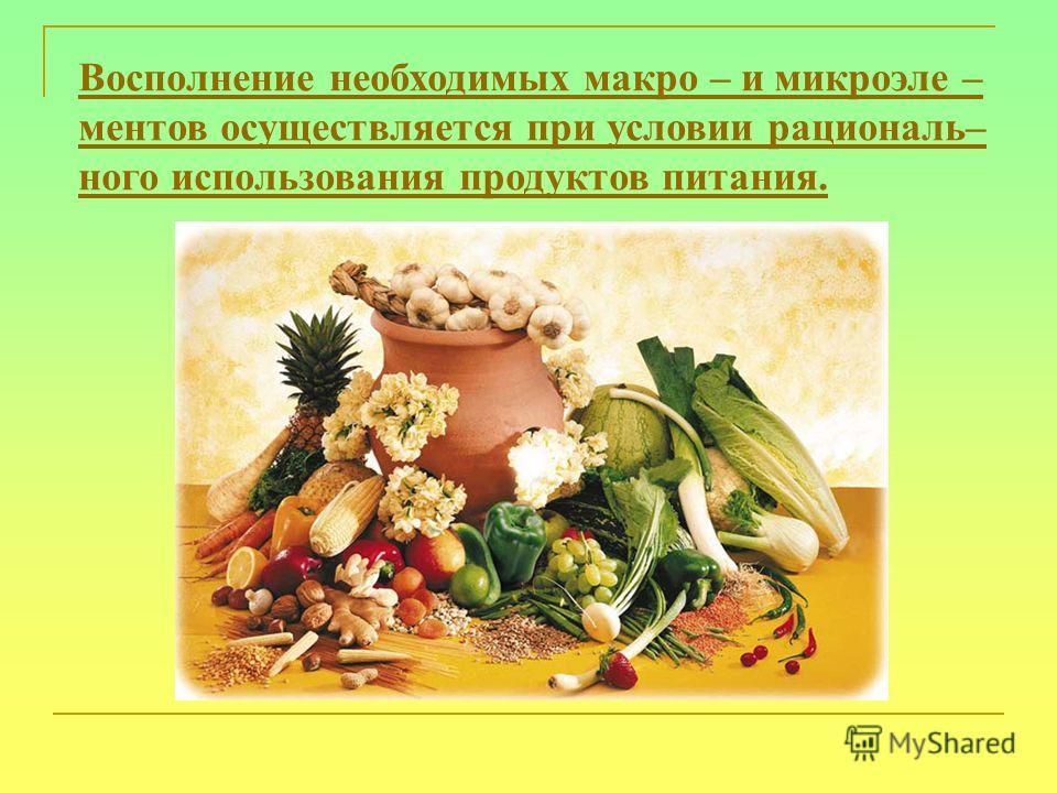 Восполнение необходимых макро – и микроэле – ментов осуществляется при условии рациональ– ного использования продуктов питания.