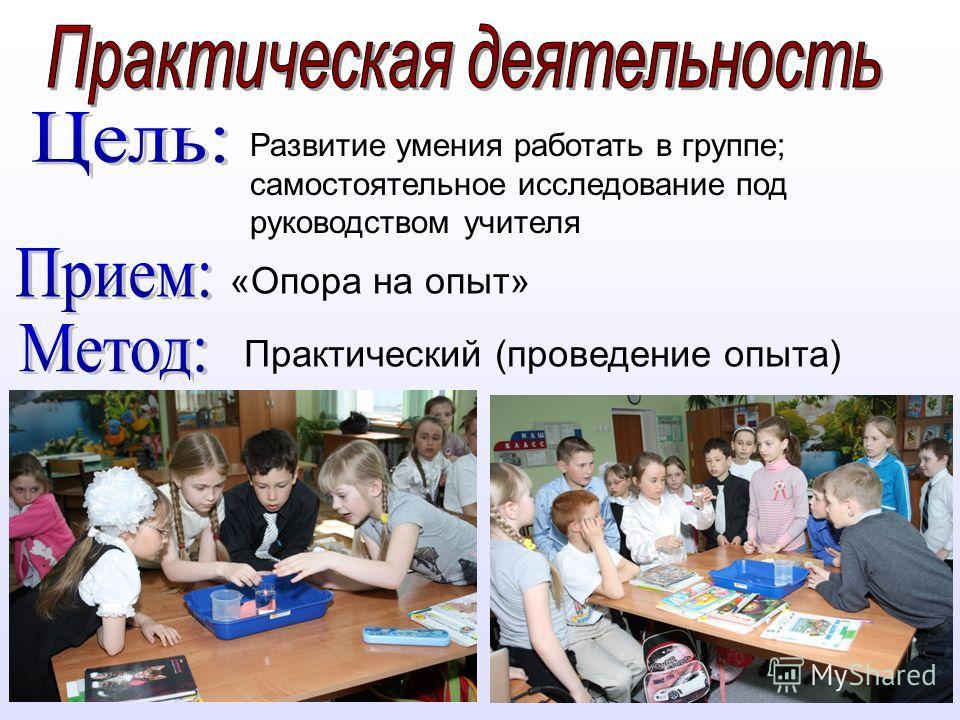 Развитие умения работать в группе; самостоятельное исследование под руководством учителя «Опора на опыт» Практический (проведение опыта)