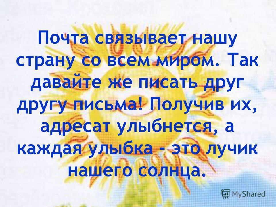 Почта связывает нашу страну со всем миром. Так давайте же писать друг другу письма! Получив их, адресат улыбнется, а каждая улыбка - это лучик нашего солнца.