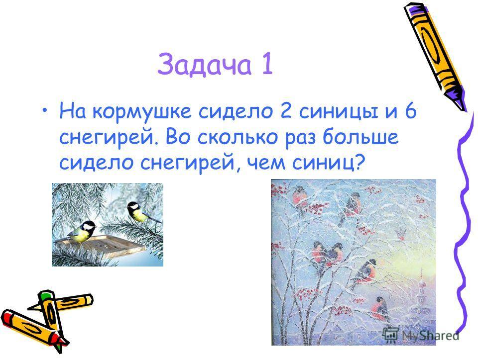 Задача 1 На кормушке сидело 2 синицы и 6 снегирей. Во сколько раз больше сидело снегирей, чем синиц?
