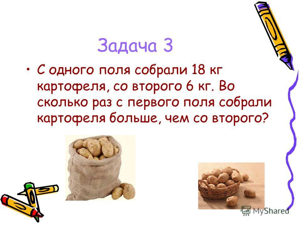 Задача 3 С одного поля собрали 18 кг картофеля, со второго 6 кг. Во сколько раз с первого поля собрали картофеля больше, чем со второго?
