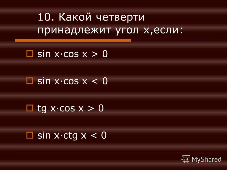 10. Какой четверти принадлежит угол х,если: sin xcos x > 0 sin xcos x < 0 tg xcos x > 0 sin xctg x < 0