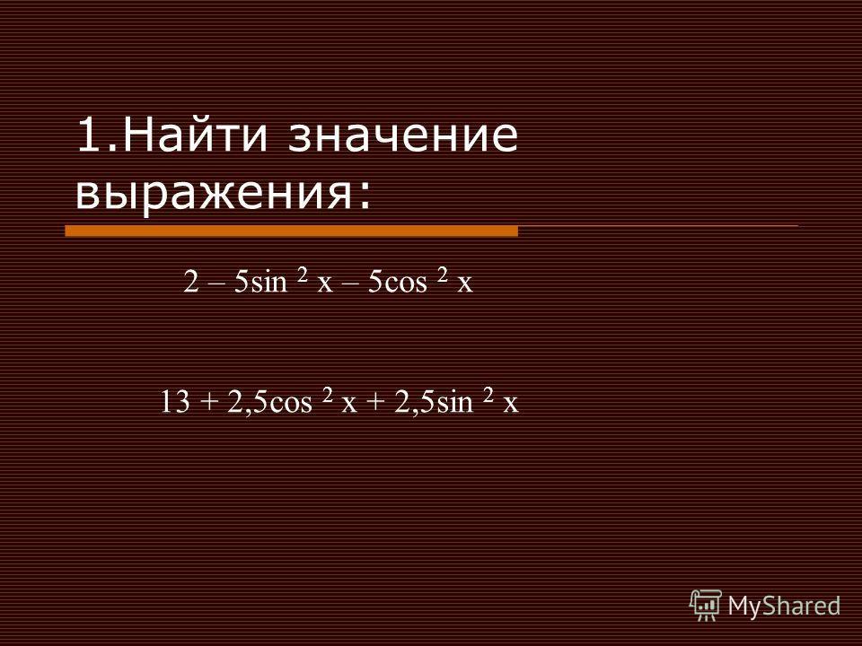 1.Найти значение выражения: 2 – 5sin 2 x – 5cos 2 x 13 + 2,5cos 2 x + 2,5sin 2 x