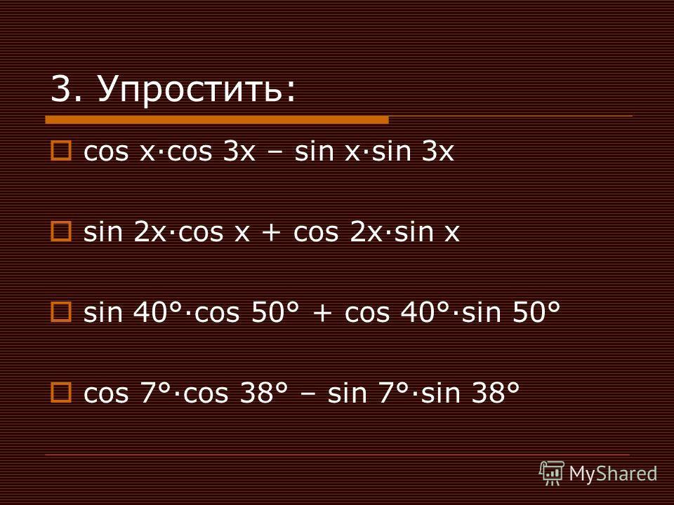 3. Упростить: cos xcos 3x – sin xsin 3x sin 2xcos x + cos 2xsin x sin 40°cos 50° + cos 40°sin 50° cos 7°cos 38° – sin 7°sin 38°