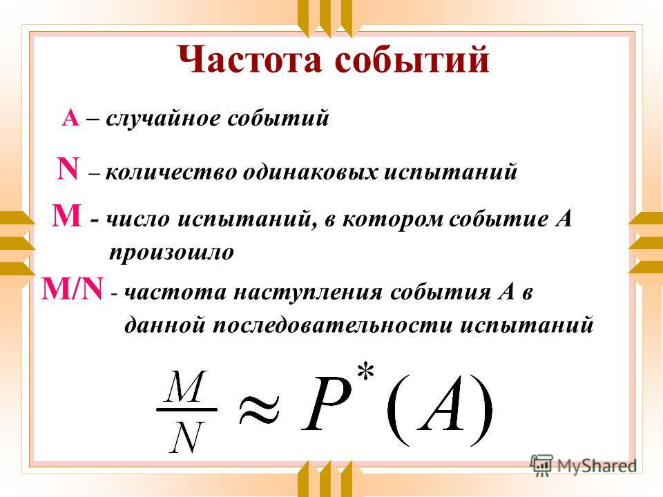 N – количество одинаковых испытаний М - число испытаний, в котором событие А произошло М/N - частота наступления события А в данной последовательности испытаний Частота событий А – случайное событий