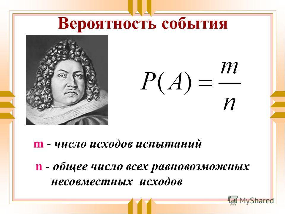 Вероятность события m - число исходов испытаний n - общее число всех равновозможных несовместных исходов