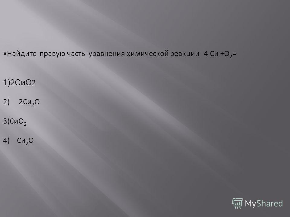 Найдите правую часть уравнения химической реакции 4 Си +О 2 = 1)2СиО 2 2) 2Си 2 О 3)СиО 2 4) Си 2 О